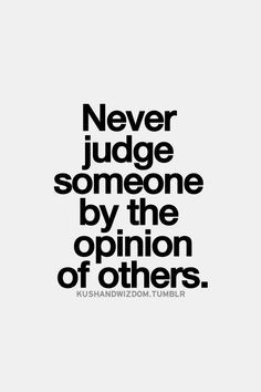 Never #judge someone by the #opinion of #others ~~ Good #advice ~