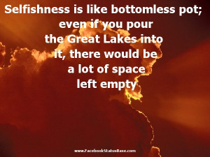 Selfishness is like bottomless pot even if you pour the great lakes ...