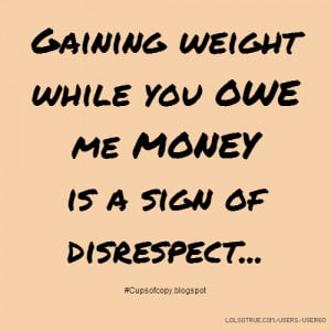Gaining weight while you OWE me MONEY is a sign of disrespect... # ...