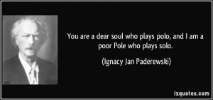 You are a dear soul who plays polo, and I am a poor Pole who plays ...