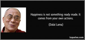 ... not something ready made. It comes from your own actions. - Dalai Lama