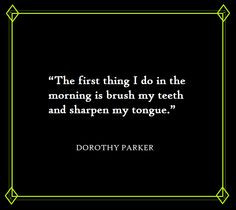 ... in the morning... ~Dorothy Parker quote ~via Dorothy Parker, FB More