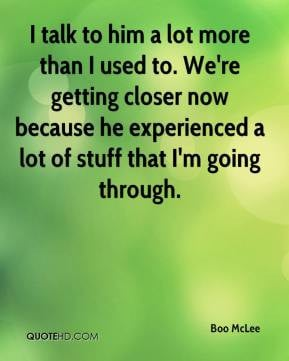 ... now because he experienced a lot of stuff that I'm going through