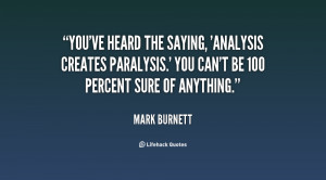 You've heard the saying, 'Analysis creates paralysis.' You can't be ...
