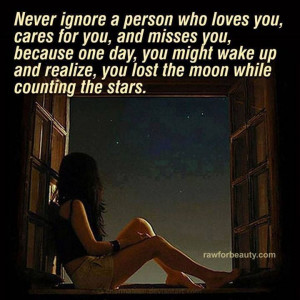 Never ignore a person who loves you...