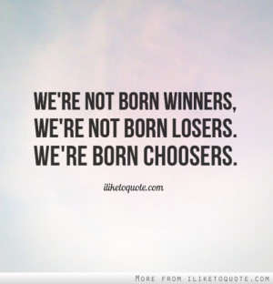 not born a winner you are not born a loser you are born a chooser