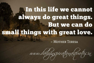 ... things. But we can do small things with great love. ~ Mother Teresa