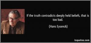 ... truth contradicts deeply held beliefs, that is too bad. - Hans Eysenck
