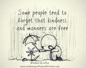 ... forget that kindness and manners are free - Wisdom Quotes and Stories