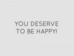you deserve to be happy you deserve to be happy