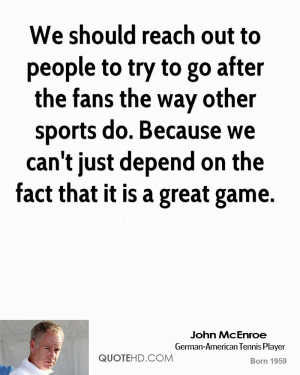 We should reach out to people to try to go after the fans the way ...