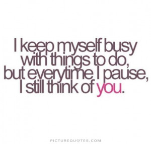 ... to do, but everytime i pause, i still think of you Picture Quote #1