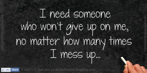 ... someone who won't give up on me, no matter how many times I mess up