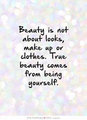 Beauty is not about looks, make up or clothes. True beauty comes from ...
