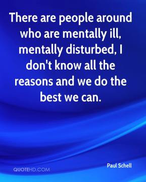 There are people around who are mentally ill, mentally disturbed, I ...