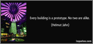 Every building is a prototype. No two are alike. - Helmut Jahn