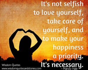 not selfish to love yourself, take care of yourself, and to make your ...