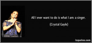 All I ever want to do is what I am: a singer. - Crystal Gayle