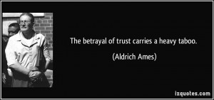 The betrayal of trust carries a heavy taboo. - Aldrich Ames