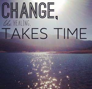 Change, like healing, takes time.