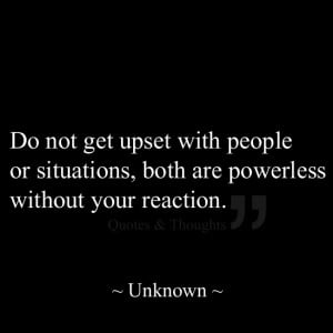 Do not get upset with people or situations, both are powerless without ...