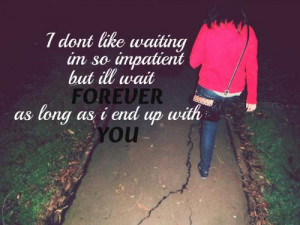 don't like waiting, I'm so impatient. But I'll wait forever, as long ...