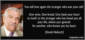 ... whom you ignored for another, who knows you by heart. - Derek Walcott