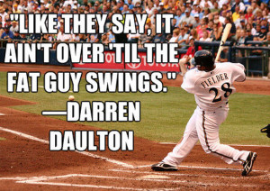 """Like they say, it ain't over 'til the fat guy swings"""" Darren ..."""