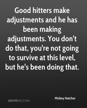 Good hitters make adjustments and he has been making adjustments. You ...