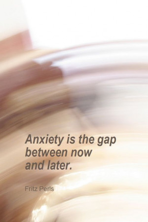 Anxiety is the gap between now and later. - Fritz Perls