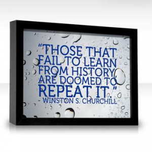 """... ? """"Those who fail to learn from history are doomed to repeat it"""