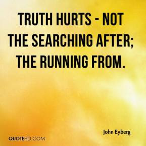 John Eyberg - Truth hurts - not the searching after; the running from.