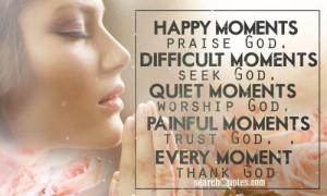 Happy moments, praise God. Difficult moments, seek God. Quiet moments ...