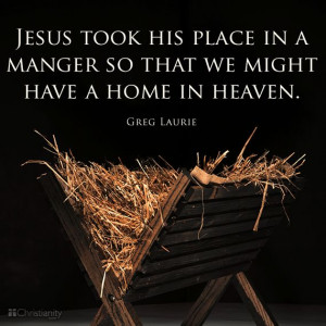 Jesus took His place in a manger so that we might have a home in ...