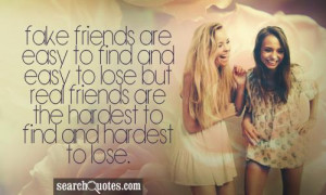 Fake friends are easy to find and easy to loose but real friends are ...