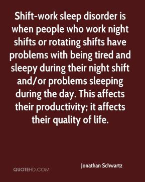 Jonathan Schwartz - Shift-work sleep disorder is when people who work ...