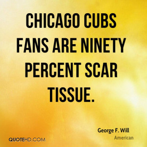 Chicago Cubs fans are ninety percent scar tissue.