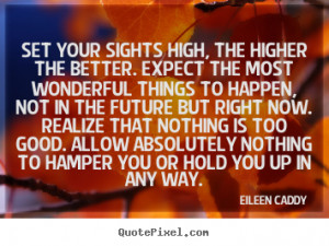 Eileen Caddy Quotes - Set your sights high, the higher the better ...