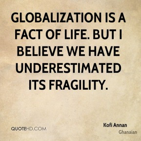 Kofi Annan - Globalization is a fact of life. But I believe we have ...