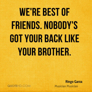 We're best of friends. Nobody's got your back like your brother.