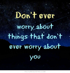 ... ever worry about things that don't worry about you... Picture Quote #1