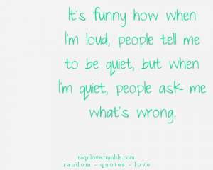 ... loud, people tell me to be quiet, but when i'm quiet, people ask me