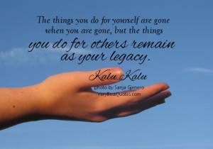 ... you are gone, but the things you do for others remain as your legacy