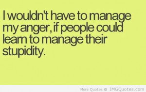 Wouldn't Have To Manage My Anger, If People Could Learn To Manage ...