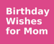 Here are wishes and quotes that you could use for Mom's birthday ...