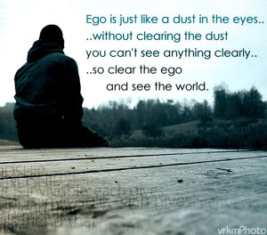 Quote About Ego 3: Ego is just like a dust in the eyes.. without ...