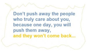 Don't push away the people who truly care about you, because one day ...