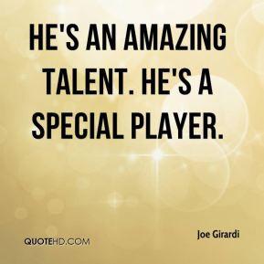 Joe Girardi - He's an amazing talent. He's a special player.