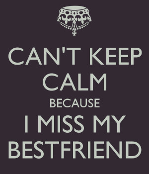 my best friend quotes and sayings | CAN'T KEEP CALM BECAUSE I MISS MY ...