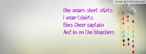 She wears short skirts I wear t-shirtsShe's Cheer captainAnd Im on the ...
